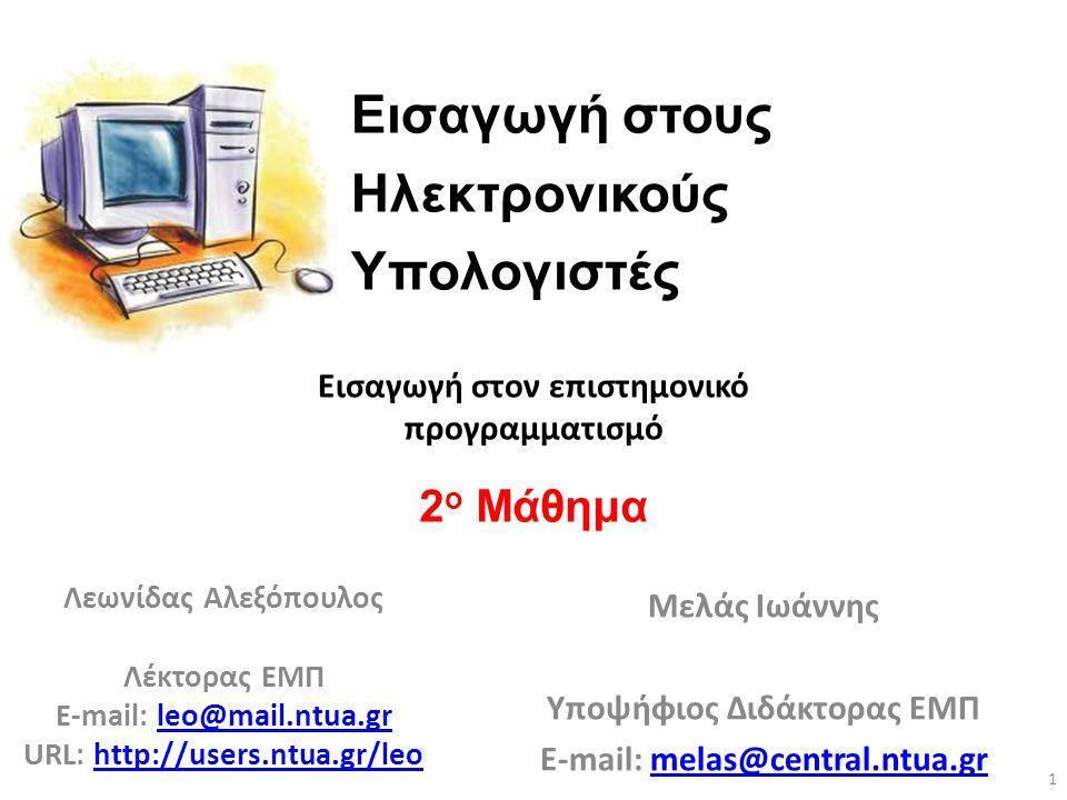 Εισαγωγή στους Ηλεκτρονικούς Υπολογιστές Λεωνίδας Αλεξόπουλος Λέκτορας ΕΜΠ E-mail: leo@mail.ntua.grleo@mail.ntua.gr URL: http://users.ntua.gr/leohttp://users.ntua.gr/leo 2 ο Μάθημα 1 Εισαγωγή στον επιστημονικό προγραμματισμό Μελάς Ιωάννης Υποψήφιος Διδάκτορας ΕΜΠ E-mail: melas@central.ntua.gr.ntua.gr