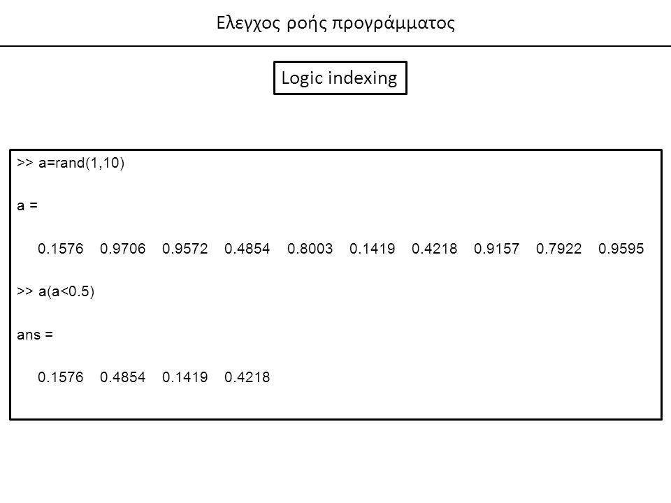 Ελεγχος ροής προγράμματος Logic indexing >> a=rand(1,10) a = 0.1576 0.9706 0.9572 0.4854 0.8003 0.1419 0.4218 0.9157 0.7922 0.9595 >> a(a<0.5) ans = 0.1576 0.4854 0.1419 0.4218