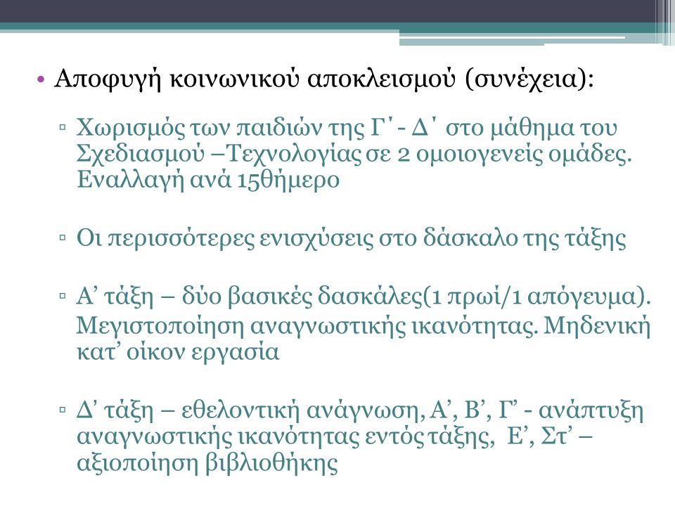 •Αποφυγή κοινωνικού αποκλεισμού (συνέχεια): ▫Χωρισμός των παιδιών της Γ΄- Δ΄ στο μάθημα του Σχεδιασμού –Τεχνολογίας σε 2 ομοιογενείς ομάδες. Εναλλαγή