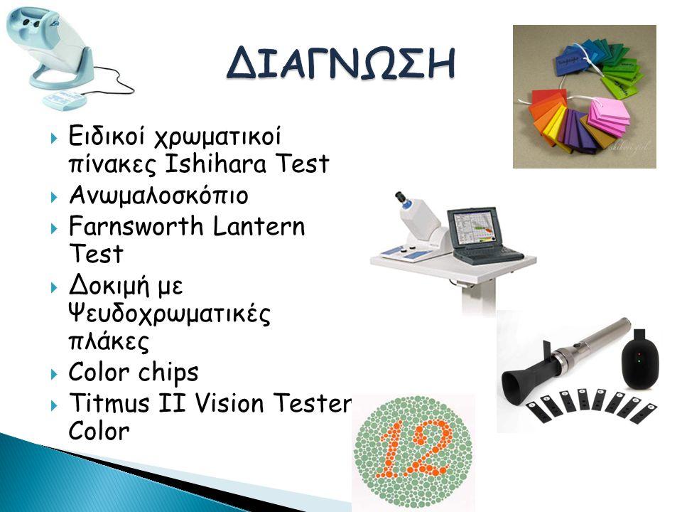  Ειδικοί χρωματικοί πίνακες Ishihara Test  Ανωμαλοσκόπιο  Farnsworth Lantern Test  Δοκιμή με Ψευδοχρωματικές πλάκες  Color chips  Titmus ΙΙ Vision Tester Color