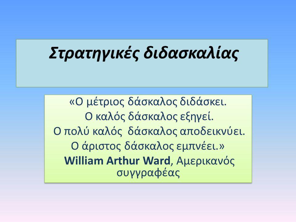 Στρατηγικές διδασκαλίας «Ο μέτριος δάσκαλος διδάσκει. Ο καλός δάσκαλος εξηγεί. Ο πολύ καλός δάσκαλος αποδεικνύει. Ο άριστος δάσκαλος εμπνέει.» William