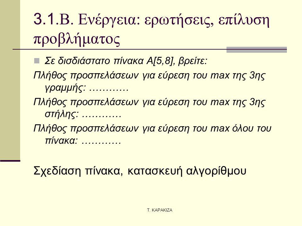 Τ. ΚΑΡΑΚΙΖΑ 3.1.Β. Ενέργεια: ερωτήσεις, επίλυση προβλήματος  Σε δισδιάστατο πίνακα Α[5,8], βρείτε: Πλήθος προσπελάσεων για εύρεση του max της 3ης γρα