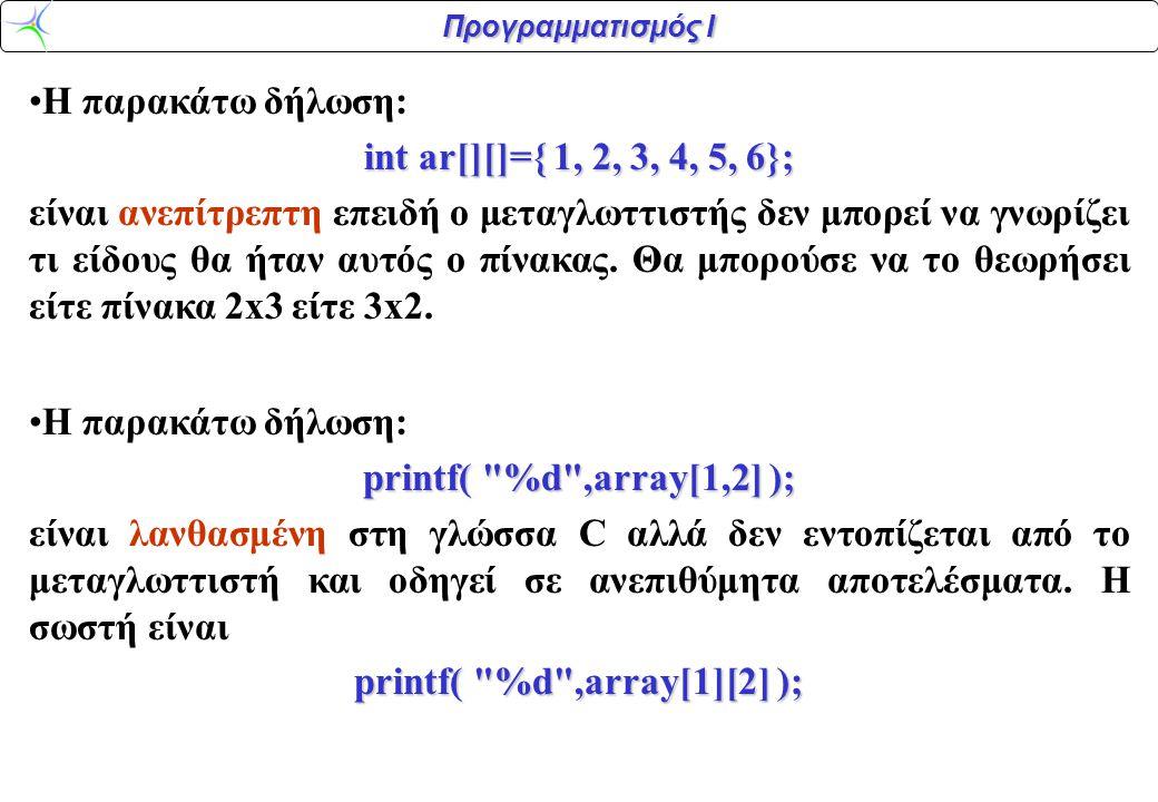 Προγραμματισμός Ι •Η παρακάτω δήλωση: int ar[][]={ 1, 2, 3, 4, 5, 6}; είναι ανεπίτρεπτη επειδή ο μεταγλωττιστής δεν μπορεί να γνωρίζει τι είδους θα ήτ