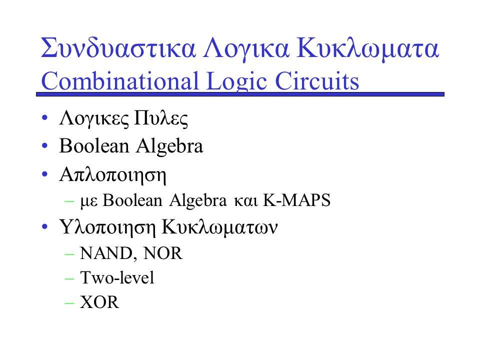 Συνδυαστικα Λογικα Κυκλωματα Combinational Logic Circuits •Λογικες Πυλες •Βoolean Algebra •Aπλοποιηση –με Boolean Algebra και K-MAPS •Yλοποιηση Kυκλωμ