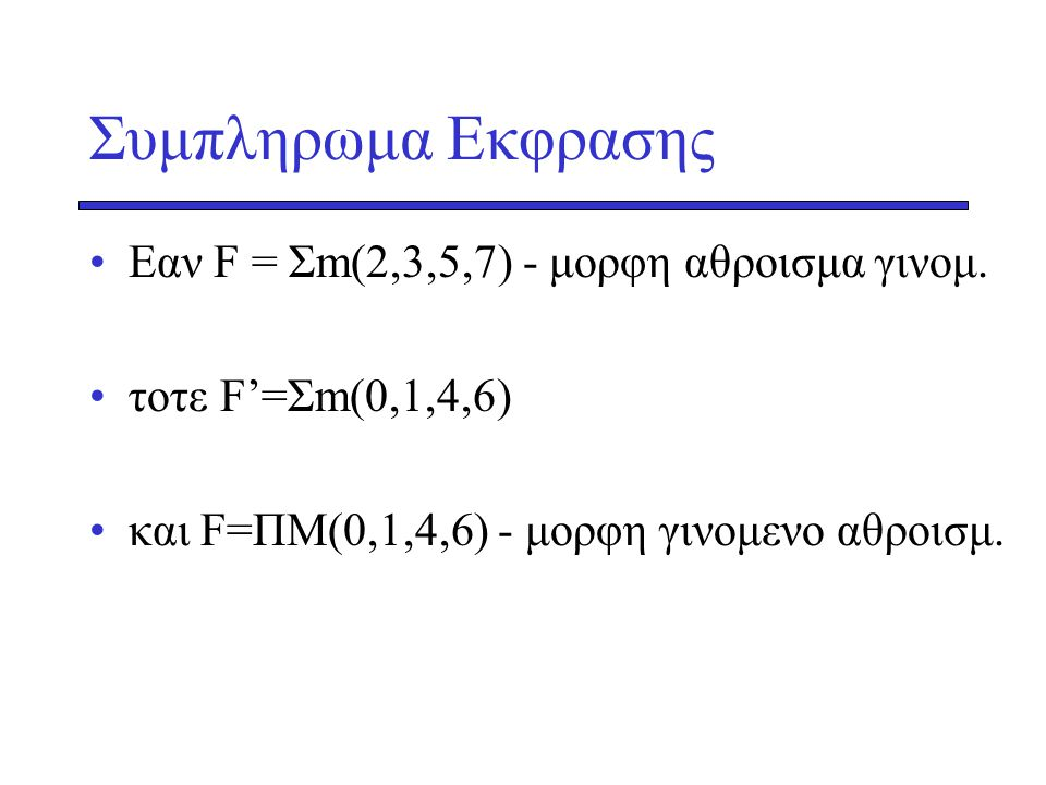 Συμπληρωμα Εκφρασης •Εαν F = Σm(2,3,5,7) - μορφη αθροισμα γινομ. •τοτε F'=Σm(0,1,4,6) •και F=ΠΜ(0,1,4,6) - μορφη γινομενο αθροισμ.