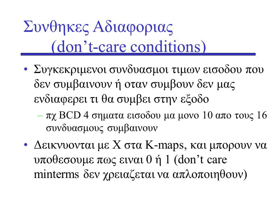 Συνθηκες Αδιαφοριας (don't-care conditions) •Συγκεκριμενοι συνδυασμοι τιμων εισοδου που δεν συμβαινουν ή οταν συμβουν δεν μας ενδιαφερει τι θα συμβει