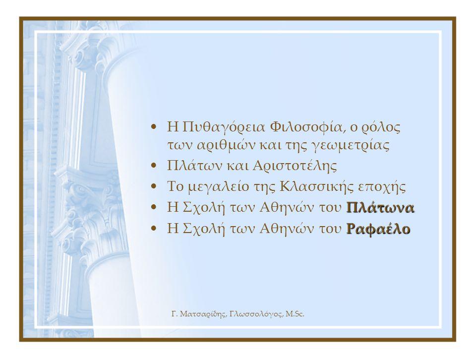 Γ. Ματσαρίδης, Γλωσσολόγος, M.Sc. •Η Πυθαγόρεια Φιλοσοφία, ο ρόλος των αριθμών και της γεωμετρίας •Πλάτων και Αριστοτέλης •Το μεγαλείο της Κλασσικής ε