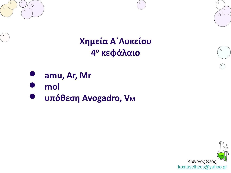 Κων/νος Θέος, kostasctheos@yahoo.gr kostasctheos@yahoo.gr Χημεία Α΄Λυκείου 4 ο κεφάλαιο • amu, Ar, Mr • mol • υπόθεση Avogadro, V M