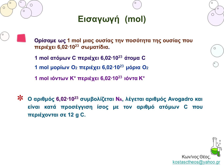 Κων/νος Θέος, kostasctheos@yahoo.gr kostasctheos@yahoo.gr Εισαγωγή (mol) 1 mol ατόμων C περιέχει 6,02·10 23 άτομα C 1 mol μορίων Ο 2 περιέχει 6,02·10