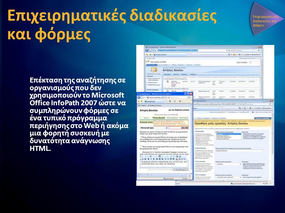 Επιχειρηματικές διαδικασίες και φόρμες Επέκταση της αναζήτησης σε οργανισμούς που δεν χρησιμοποιούν το Microsoft Office InfoPath 2007 ώστε να συμπληρώνουν φόρμες σε ένα τυπικό πρόγραμμα περιήγησης στο Web ή ακόμα μια φορητή συσκευή με δυνατότητα ανάγνωσης HTML.