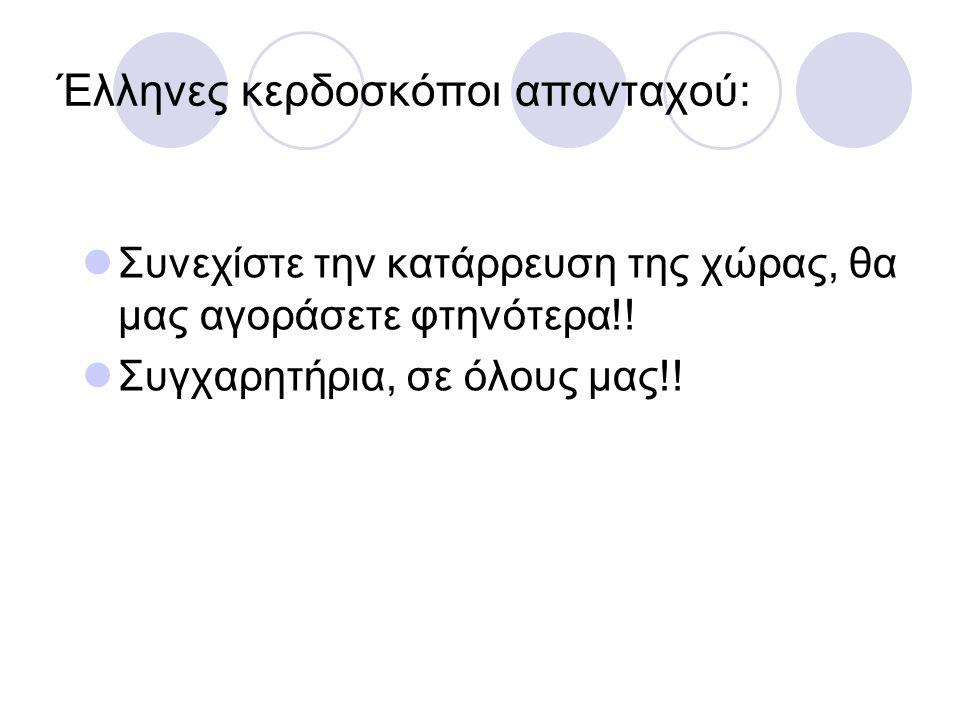 Έλληνες κερδοσκόποι απανταχού:  Συνεχίστε την κατάρρευση της χώρας, θα μας αγοράσετε φτηνότερα!!  Συγχαρητήρια, σε όλους μας!!