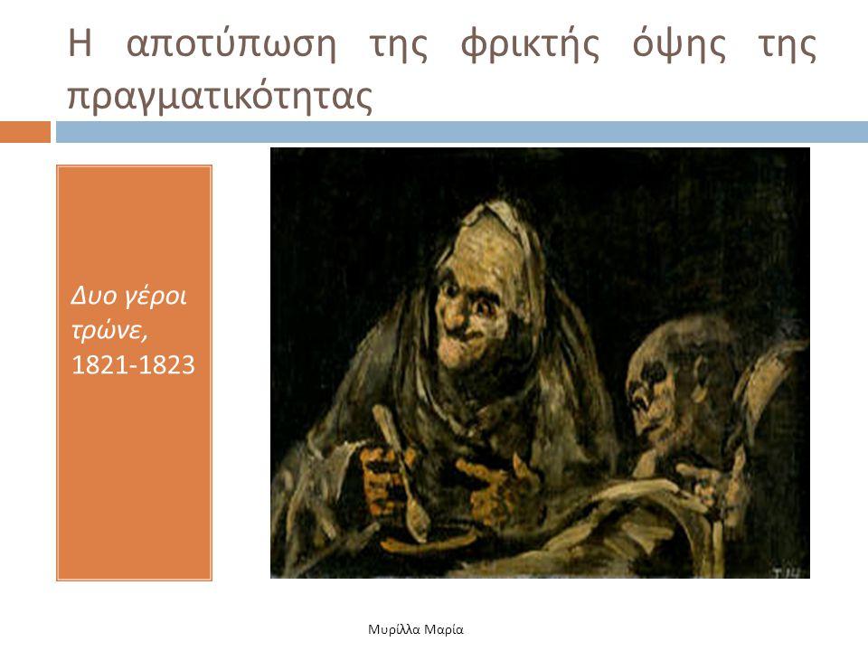 Η αποτύπωση της φρικτής όψης της πραγματικότητας Δυο γέροι τρώνε, 1821-1823 Μυρίλλα Μαρία
