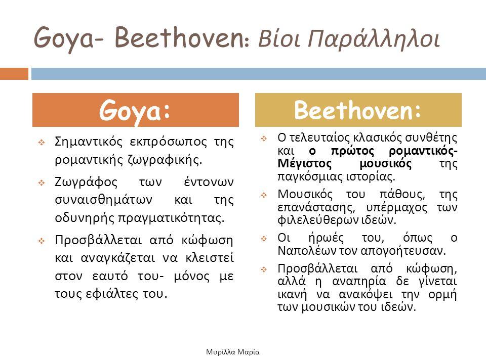 Goya- Beethoven : Βίοι Παράλληλοι  Σημαντικός εκπρόσωπος της ρομαντικής ζωγραφικής.  Ζωγράφος των έντονων συναισθημάτων και της οδυνηρής πραγματικότ