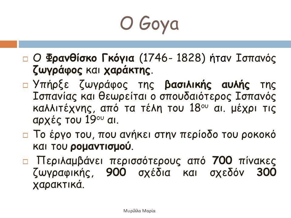 Ο Goya  Ο Φρανθίσκο Γκόγια (1746- 1828) ήταν Ισπανός ζωγράφος και χαράκτης.  Υπήρξε ζωγράφος της βασιλικής αυλής της Ισπανίας και θεωρείται ο σπουδα