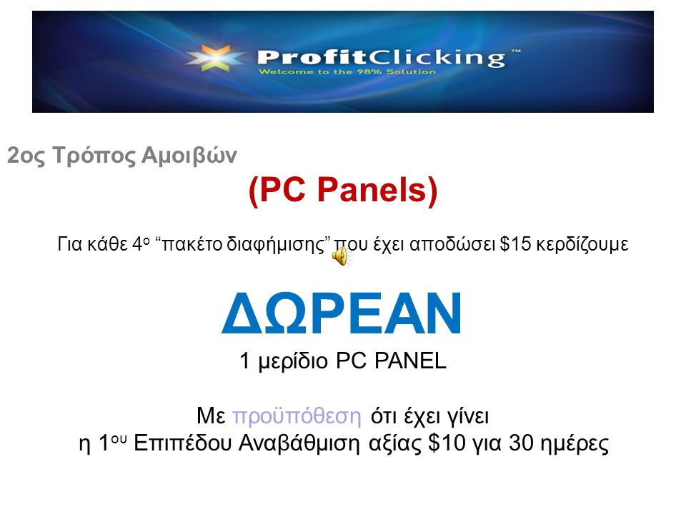 Αμοιβές από Προσωπική Δραστηριότητα 1ος Τρόπος Αμοιβών - Ad Packages (Διαφημιστικά Πακέτα) 2ος Τρόπος Αμοιβών - PC Panels (Πίνακες - Matrix) *(Υποχρεωτική η Αναβάθμιση 1ου Επιπέδου) Αμοιβές από Δραστηριότητα Δικτύου 3 ος Τρόπος Αμοιβών Δικτύου από Ad Packages 4ος Τρόπος Αμοιβών Δικτύου από PC Panels 5ος Τρόπος Αμοιβών – Upgrades (Αναβαθμίσεις)