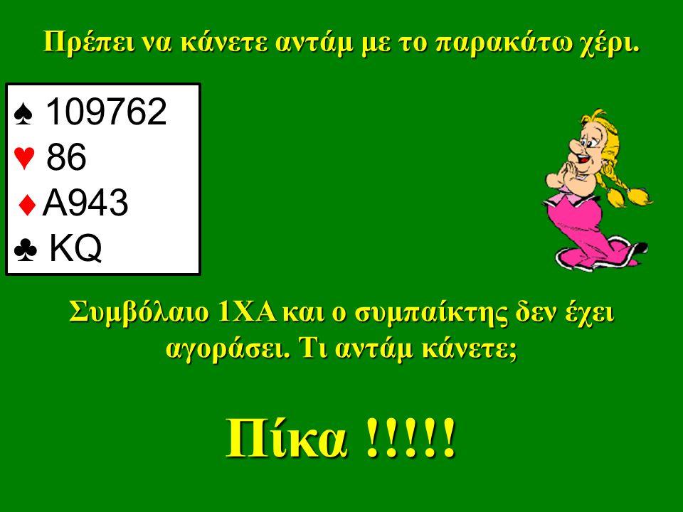 Πρέπει να κάνετε αντάμ με το παρακάτω χέρι. ♠ 109762 ♥ 86  Α943 ♣ KQ Συμβόλαιο 1ΧΑ και ο συμπαίκτης δεν έχει αγοράσει. Τι αντάμ κάνετε; Πίκα !!!!!