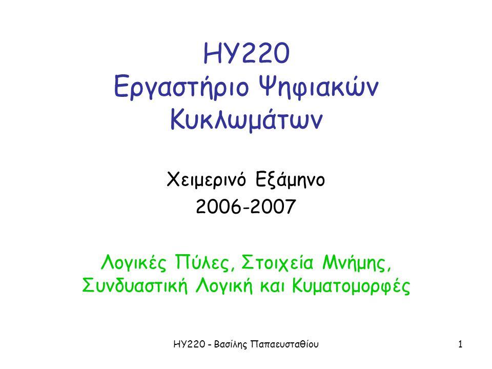 ΗΥ220 - Βασίλης Παπαευσταθίου2 Τα βασικά της Ψηφιακής Σχεδίασης •Λογικές Πύλες –AND, OR, NOT, NAND, NOR, XOR, XNOR •Στοιχεία μνήμης –Μανταλωτής RS, Μανταλωτής D, –Ακμοπυροδότητο D Flip-Flop •Συνδυαστική Λογική •Απλή Λογική με Ρολόι •Κυματομορφές