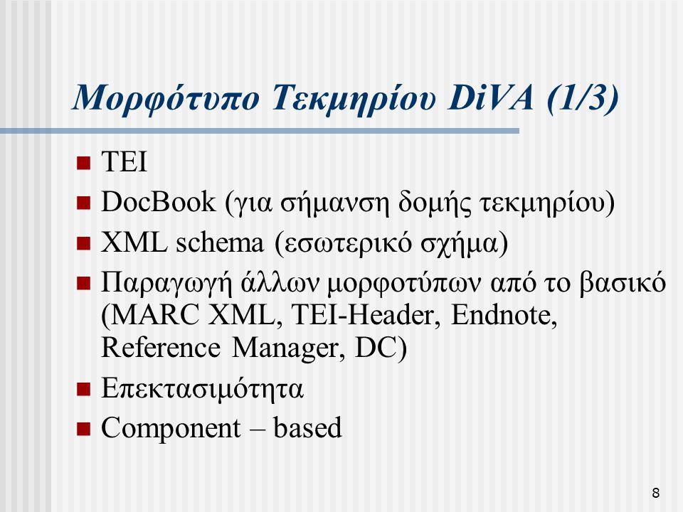 8 Μορφότυπο Τεκμηρίου DiVA (1/3)  TEI  DocBook (για σήμανση δομής τεκμηρίου)  XML schema (εσωτερικό σχήμα)  Παραγωγή άλλων μορφοτύπων από το βασικ