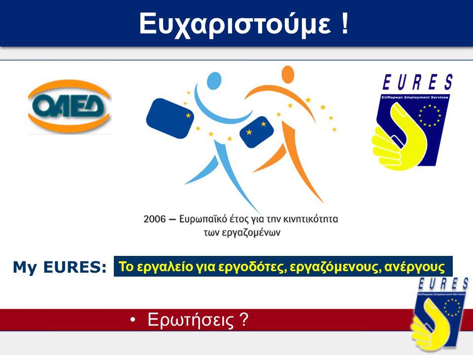 Ευχαριστούμε ! •Ερωτήσεις ? My EURES: Το εργαλείο για εργοδότες, εργαζόμενους, ανέργους