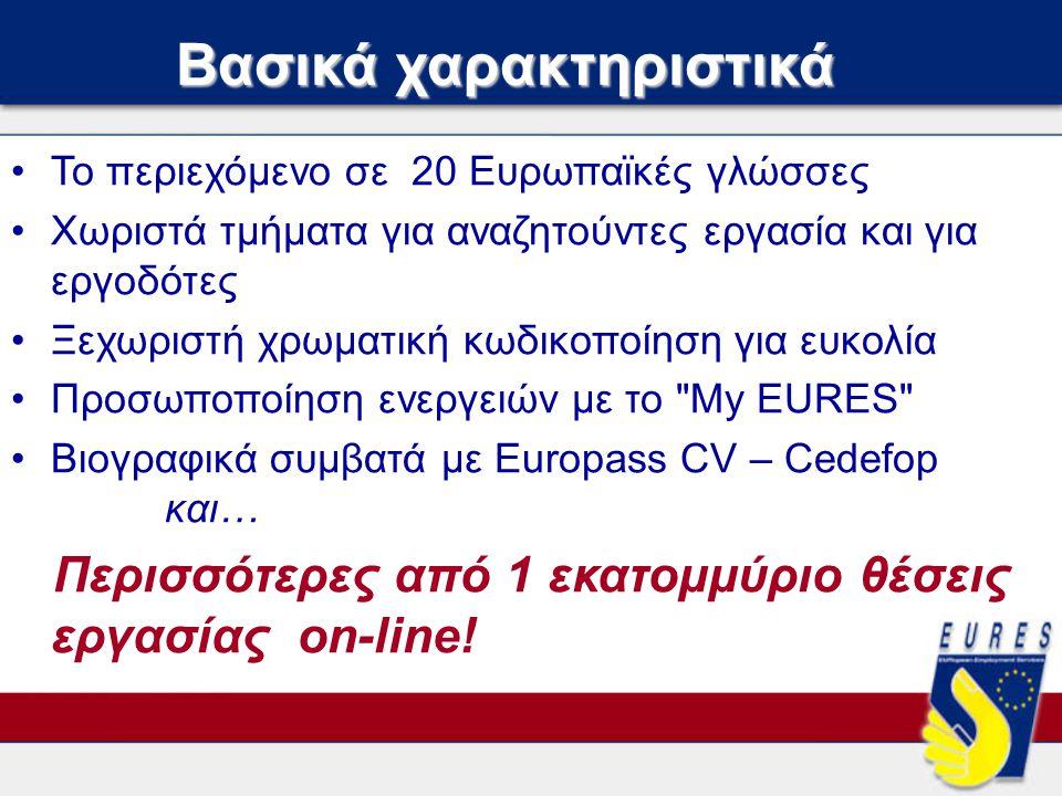Βασικά χαρακτηριστικά •Το περιεχόμενο σε 20 Ευρωπαϊκές γλώσσες •Χωριστά τμήματα για αναζητούντες εργασία και για εργοδότες •Ξεχωριστή χρωματική κωδικοποίηση για ευκολία •Προσωποποίηση ενεργειών με το My EURES •Βιογραφικά συμβατά με Europass CV – Cedefop και… Περισσότερες από 1 εκατομμύριο θέσεις εργασίας on-line!