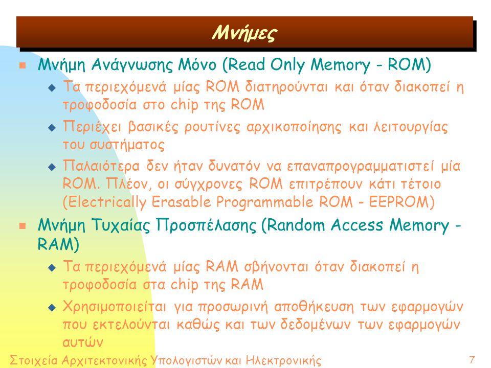 Στοιχεία Αρχιτεκτονικής Υπολογιστών και Ηλεκτρονικής 7 n Μνήμη Ανάγνωσης Μόνο (Read Only Memory - ROM) u Τα περιεχόμενά μίας ROM διατηρούνται και όταν διακοπεί η τροφοδοσία στο chip της ROM u Περιέχει βασικές ρουτίνες αρχικοποίησης και λειτουργίας του συστήματος u Παλαιότερα δεν ήταν δυνατόν να επαναπρογραμματιστεί μία ROM.