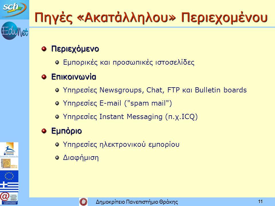 Δημοκρίτειο Πανεπιστήμιο Θράκης 11 Πηγές «Ακατάλληλου» Περιεχομένου Περιεχόμενο Εμπορικές και προσωπικές ιστοσελίδεςΕπικοινωνία Υπηρεσίες Newsgroups, Chat, FTP και Bulletin boards Υπηρεσίες E-mail ( spam mail ) Υπηρεσίες Instant Messaging (π.χ.ICQ)Εμπόριο Υπηρεσίες ηλεκτρονικού εμπορίου Διαφήμιση