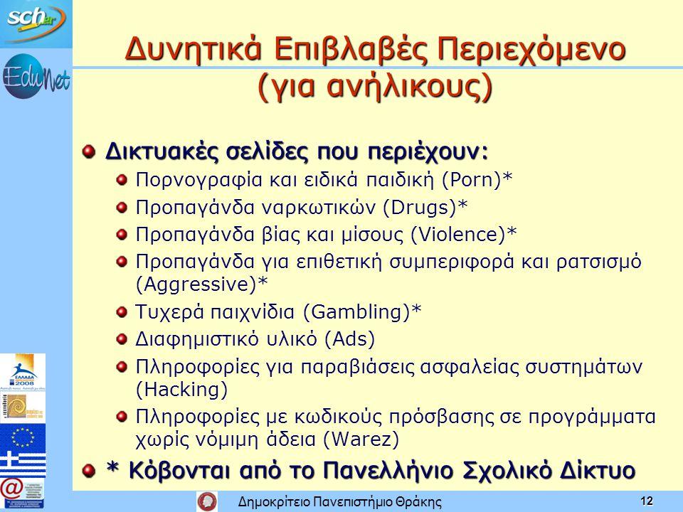 Δημοκρίτειο Πανεπιστήμιο Θράκης 12 Δυνητικά Επιβλαβές Περιεχόμενο (για ανήλικους) Δικτυακές σελίδες που περιέχουν: Πορνογραφία και ειδικά παιδική (Porn)* Προπαγάνδα ναρκωτικών (Drugs)* Προπαγάνδα βίας και μίσους (Violence)* Προπαγάνδα για επιθετική συμπεριφορά και ρατσισμό (Aggressive)* Τυχερά παιχνίδια (Gambling)* Διαφημιστικό υλικό (Ads) Πληροφορίες για παραβιάσεις ασφαλείας συστημάτων (Hacking) Πληροφορίες με κωδικούς πρόσβασης σε προγράμματα χωρίς νόμιμη άδεια (Warez) * Κόβονται από το Πανελλήνιο Σχολικό Δίκτυο