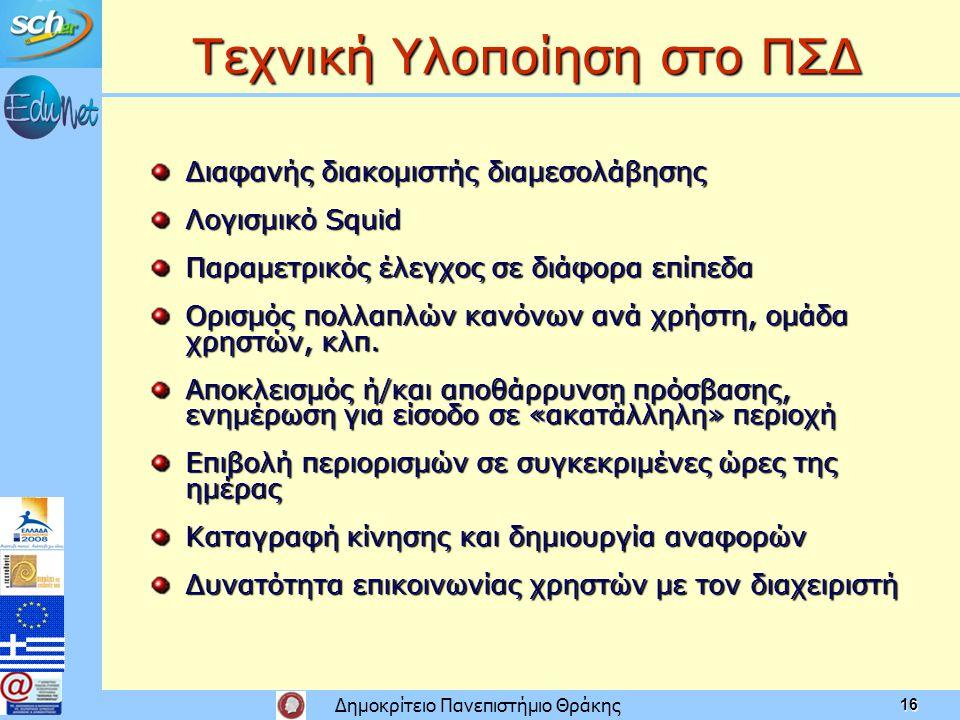 Δημοκρίτειο Πανεπιστήμιο Θράκης 16 Τεχνική Υλοποίηση στο ΠΣΔ Διαφανής διακομιστής διαμεσολάβησης Λογισμικό Squid Παραμετρικός έλεγχος σε διάφορα επίπεδα Ορισμός πολλαπλών κανόνων ανά χρήστη, ομάδα χρηστών, κλπ.