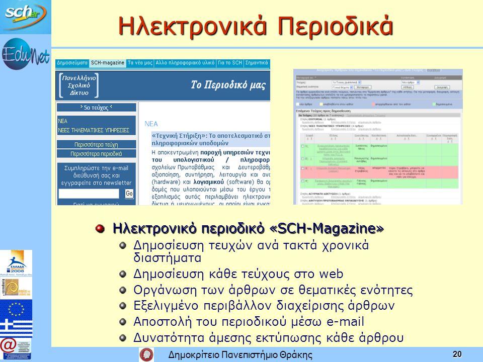 Δημοκρίτειο Πανεπιστήμιο Θράκης 20 Ηλεκτρονικά Περιοδικά Ηλεκτρονικό περιοδικό «SCH-Magazine» Δημοσίευση τευχών ανά τακτά χρονικά διαστήματα Δημοσίευση κάθε τεύχους στο web Οργάνωση των άρθρων σε θεματικές ενότητες Εξελιγμένο περιβάλλον διαχείρισης άρθρων Αποστολή του περιοδικού μέσω e-mail Δυνατότητα άμεσης εκτύπωσης κάθε άρθρου
