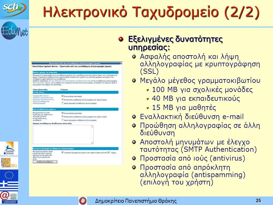 Δημοκρίτειο Πανεπιστήμιο Θράκης 25 Ηλεκτρονικό Ταχυδρομείο (2/2) Εξελιγμένες δυνατότητες υπηρεσίας: Ασφαλής αποστολή και λήψη αλληλογραφίας με κρυπτογράφηση (SSL) Μεγάλο μέγεθος γραμματοκιβωτίου 100 MB για σχολικές μονάδες 40 MB για εκπαιδευτικούς 15 MB για μαθητές Εναλλακτική διεύθυνση e-mail Προώθηση αλληλογραφίας σε άλλη διεύθυνση Αποστολή μηνυμάτων με έλεγχο ταυτότητας (SMTP Authentication) Προστασία από ιούς (antivirus) Προστασία από απρόκλητη αλληλογραφία (antispamming) (επιλογή του χρήστη)
