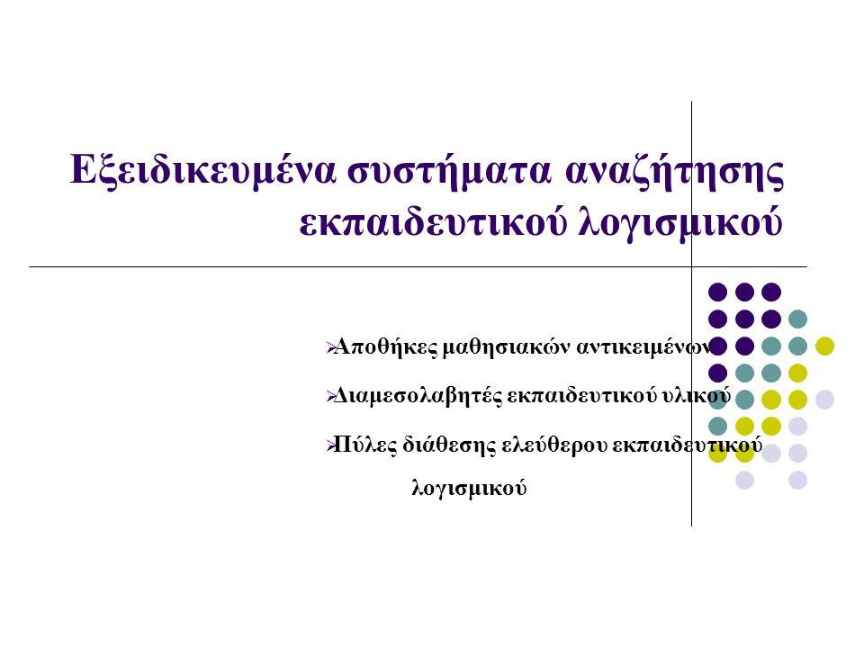 Εξειδικευμένα συστήματα αναζήτησης εκπαιδευτικού λογισμικού  Αποθήκες μαθησιακών αντικειμένων  Διαμεσολαβητές εκπαιδευτικού υλικού  Πύλες διάθεσης ελεύθερου εκπαιδευτικού λογισμικού
