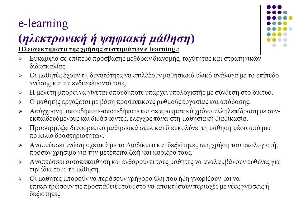 e-learning (ηλεκτρονική ή ψηφιακή μάθηση) Πλεονεκτήματα της χρήσης συστημάτων e-learning.:  Ευκαμψία σε επίπεδο πρόσβασης μεθόδων διανομής, ταχύτητας και στρατηγικών διδασκαλίας.