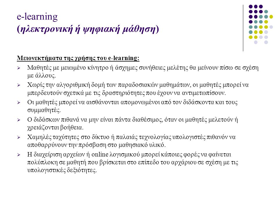 e-learning (ηλεκτρονική ή ψηφιακή μάθηση) Μειονεκτήματα της χρήσης του e-learning:  Μαθητές με μειωμένο κίνητρο ή άσχημες συνήθειες μελέτης θα μείνουν πίσω σε σχέση με άλλους.