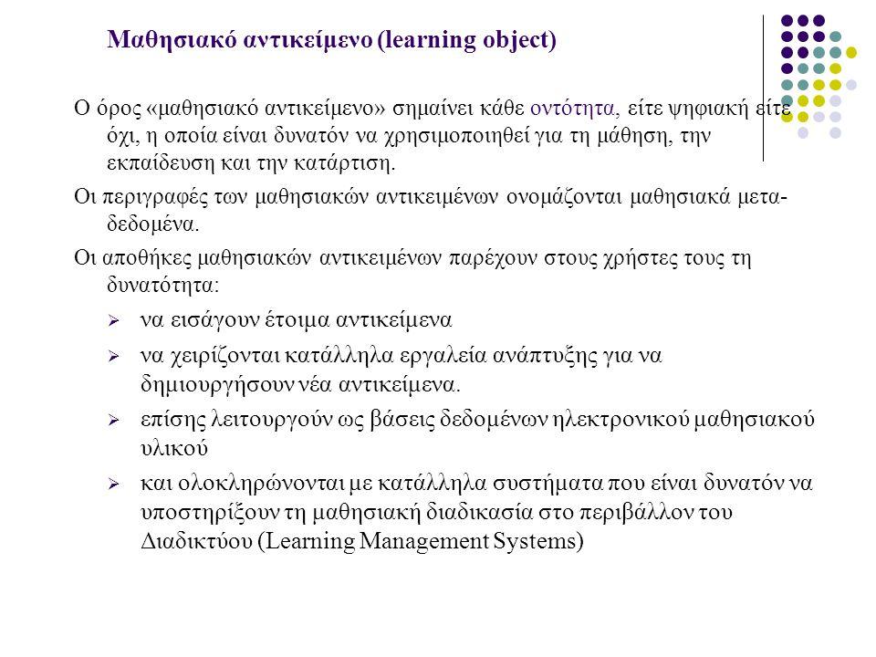 Μαθησιακό αντικείμενο (learning object) Ο όρος «μαθησιακό αντικείμενο» σημαίνει κάθε οντότητα, είτε ψηφιακή είτε όχι, η οποία είναι δυνατόν να χρησιμοποιηθεί για τη μάθηση, την εκπαίδευση και την κατάρτιση.