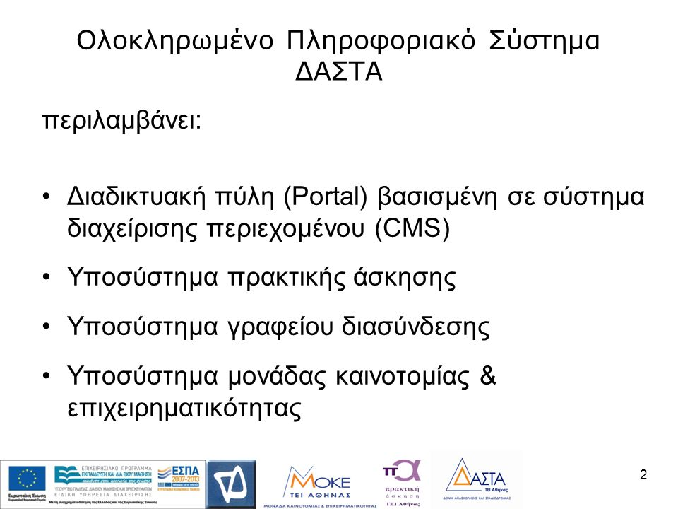 Ολοκληρωμένο Πληροφοριακό Σύστημα ΔΑΣΤΑ περιλαμβάνει: •Διαδικτυακή πύλη (Portal) βασισμένη σε σύστημα διαχείρισης περιεχομένου (CMS) •Υποσύστημα πρακτικής άσκησης •Υποσύστημα γραφείου διασύνδεσης •Υποσύστημα μονάδας καινοτομίας & επιχειρηματικότητας 2