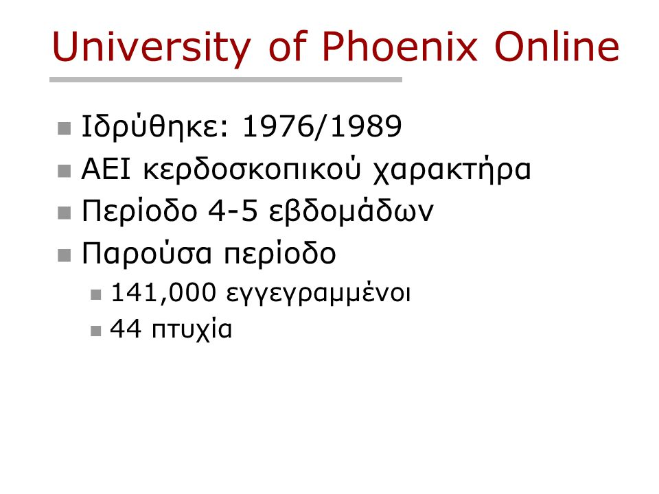 University of Phoenix Online  Ιδρύθηκε: 1976/1989  ΑΕΙ κερδοσκοπικού χαρακτήρα  Περίοδο 4-5 εβδομάδων  Παρούσα περίοδο  141,000 εγγεγραμμένοι  44 πτυχία