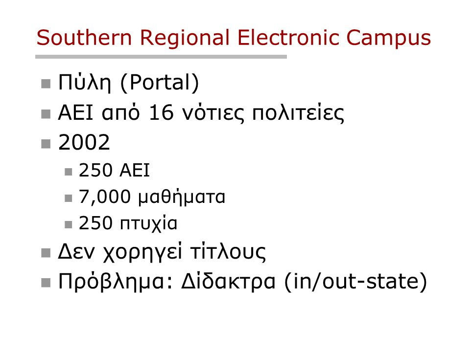 Southern Regional Electronic Campus  Πύλη (Portal)  ΑΕΙ από 16 νότιες πολιτείες  2002  250 ΑΕΙ  7,000 μαθήματα  250 πτυχία  Δεν χορηγεί τίτλους  Πρόβλημα: Δίδακτρα (in/out-state)