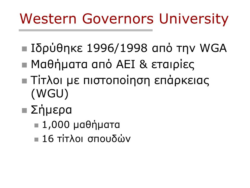 Western Governors University  Ιδρύθηκε 1996/1998 από την WGA  Μαθήματα από ΑΕΙ & εταιρίες  Τίτλοι με πιστοποίηση επάρκειας (WGU)  Σήμερα  1,000 μαθήματα  16 τίτλοι σπουδών