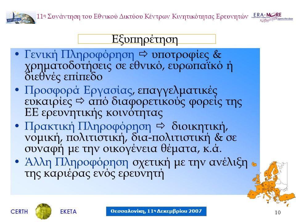 CERTH Θεσσαλονίκη, 11 η Δεκεμβρίου 2007 ΕΚΕΤΑ 11 η Συνάντηση του Εθνικού Δικτύου Κέντρων Κινητικότητας Ερευνητών 10 •Γενική Πληροφόρηση  υποτροφίες & χρηματοδοτήσεις σε εθνικό, ευρωπαϊκό ή διεθνές επίπεδο •Προσφορά Εργασίας, επαγγελματικές ευκαιρίες  από διαφορετικούς φορείς της ΕΕ ερευνητικής κοινότητας •Πρακτική Πληροφόρηση  διοικητική, νομική, πολιτιστική, δια-πολιτιστική & σε συναφή με την οικογένεια θέματα, κ.ά.