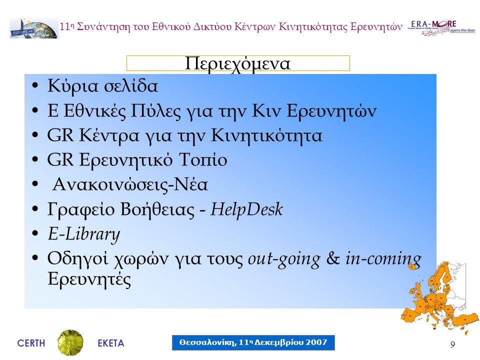 CERTH Θεσσαλονίκη, 11 η Δεκεμβρίου 2007 ΕΚΕΤΑ 11 η Συνάντηση του Εθνικού Δικτύου Κέντρων Κινητικότητας Ερευνητών 9 •Κύρια σελίδα •E Εθνικές Πύλες για την Κιν Ερευνητών •GR Κέντρα για την Κινητικότητα •GR Ερευνητικό Τοπίο • Ανακοινώσεις-Νέα •Γραφείο Βοήθειας - HelpDesk • E-Library •Οδηγοί χωρών για τους out-going & in-coming Ερευνητές Περιεχόμενα