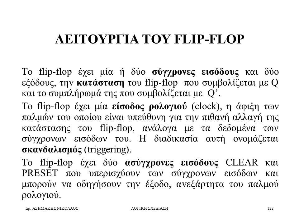 Δρ. ΑΣΗΜΑΚΗΣ ΝΙΚΟΛΑΟΣΛΟΓΙΚΗ ΣΧΕΔΙΑΣΗ128 ΛΕΙΤΟΥΡΓΙΑ ΤΟΥ FLIP-FLOP Το flip-flop έχει μία ή δύο σύγχρονες εισόδoυς και δύo εξόδoυς, τηv κατάσταση του fli
