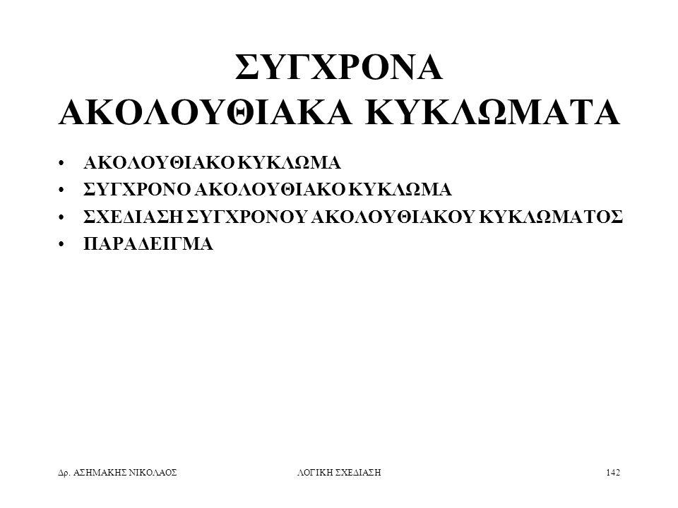 Δρ. ΑΣΗΜΑΚΗΣ ΝΙΚΟΛΑΟΣΛΟΓΙΚΗ ΣΧΕΔΙΑΣΗ142 ΣΥΓΧΡΟΝΑ ΑΚΟΛΟΥΘΙΑΚΑ ΚΥΚΛΩΜΑΤΑ •ΑΚΟΛΟΥΘΙΑΚΟ ΚΥΚΛΩΜΑ •ΣΥΓΧΡΟΝΟ ΑΚΟΛΟΥΘΙΑΚΟ ΚΥΚΛΩΜΑ •ΣΧΕΔΙΑΣΗ ΣΥΓΧΡΟΝΟΥ ΑΚΟΛΟΥΘΙ