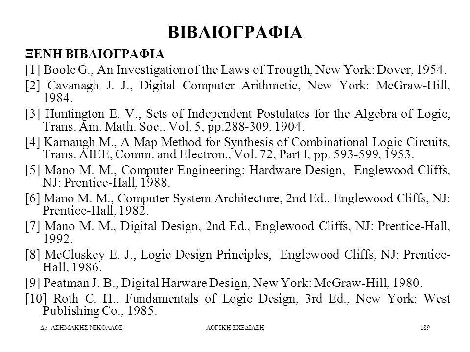 Δρ. ΑΣΗΜΑΚΗΣ ΝΙΚΟΛΑΟΣΛΟΓΙΚΗ ΣΧΕΔΙΑΣΗ189 ΒΙΒΛΙΟΓΡΑΦΙΑ ΞΕΝΗ ΒΙΒΛΙΟΓΡΑΦΙΑ [1] Boole G., An Investigation of the Laws of Trougth, New York: Dover, 1954. [