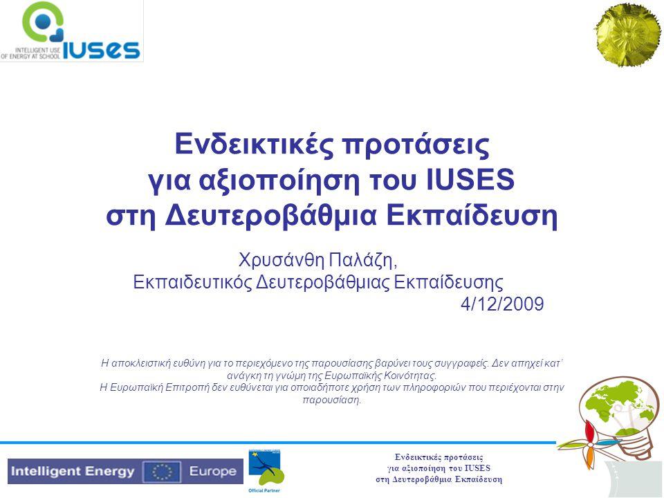 Ενδεικτικές προτάσεις για αξιοποίηση του IUSES στη Δευτεροβάθμια Εκπαίδευση Χρυσάνθη Παλάζη, Εκπαιδευτικός Δευτεροβάθμιας Εκπαίδευσης 4/12/2009 Η αποκλειστική ευθύνη για το περιεχόμενο της παρουσίασης βαρύνει τους συγγραφείς.