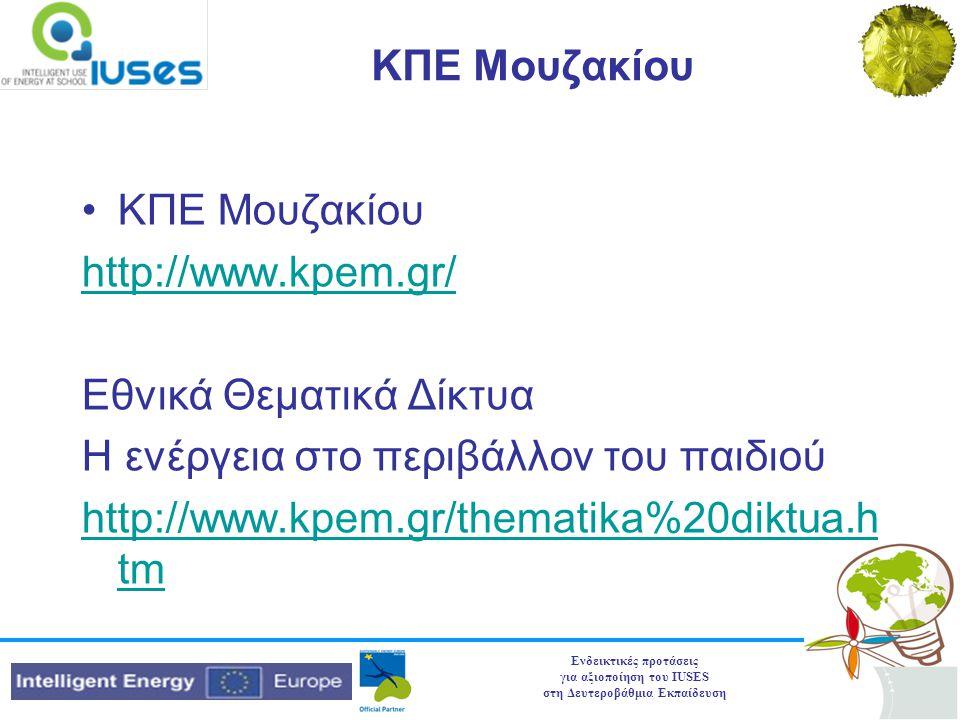 Ενδεικτικές προτάσεις για αξιοποίηση του IUSES στη Δευτεροβάθμια Εκπαίδευση ΚΠΕ Μουζακίου •ΚΠΕ Μουζακίου http://www.kpem.gr/ Εθνικά Θεματικά Δίκτυα Η ενέργεια στο περιβάλλον του παιδιού http://www.kpem.gr/thematika%20diktua.h tm