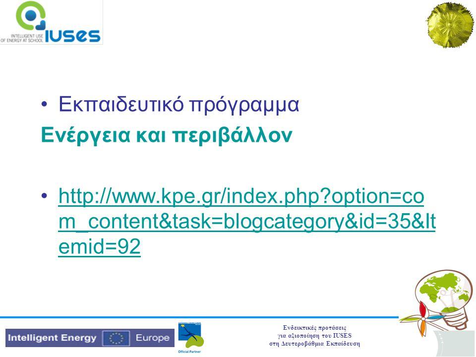 Ενδεικτικές προτάσεις για αξιοποίηση του IUSES στη Δευτεροβάθμια Εκπαίδευση •Εκπαιδευτικό πρόγραμμα Ενέργεια και περιβάλλον •http://www.kpe.gr/index.php option=co m_content&task=blogcategory&id=35&It emid=92http://www.kpe.gr/index.php option=co m_content&task=blogcategory&id=35&It emid=92