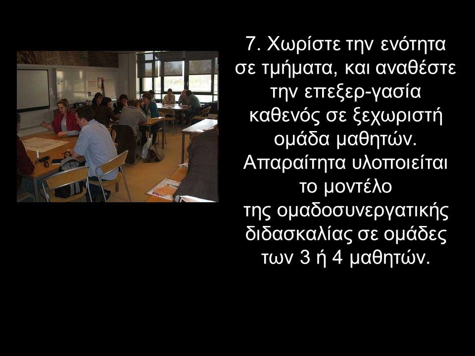 7. Χωρίστε την ενότητα σε τμήματα, και αναθέστε την επεξερ-γασία καθενός σε ξεχωριστή ομάδα μαθητών. Απαραίτητα υλοποιείται το μοντέλο της ομαδοσυνεργ