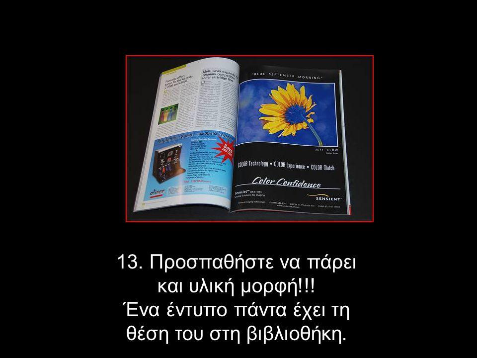 13. Προσπαθήστε να πάρει και υλική μορφή!!! Ένα έντυπο πάντα έχει τη θέση του στη βιβλιοθήκη.