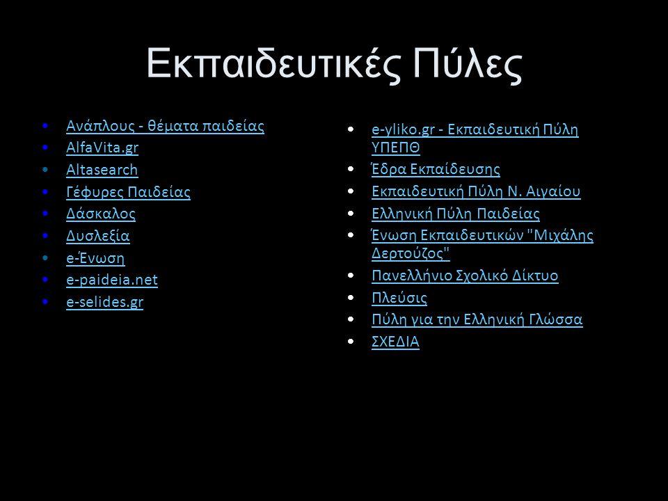 Εκπαιδευτικές Πύλες •Ανάπλους - θέματα παιδείαςΑνάπλους - θέματα παιδείας •AlfaVita.grAlfaVita.gr •AltasearchAltasearch •Γέφυρες ΠαιδείαςΓέφυρες Παιδείας •ΔάσκαλοςΔάσκαλος •ΔυσλεξίαΔυσλεξία •e-Ένωσηe-Ένωση •e-paideia.nete-paideia.net •e-selides.gre-selides.gr •e-yliko.gr - Εκπαιδευτική Πύλη ΥΠΕΠΘe-yliko.gr - Εκπαιδευτική Πύλη ΥΠΕΠΘ •Έδρα ΕκπαίδευσηςΈδρα Εκπαίδευσης •Εκπαιδευτική Πύλη Ν.
