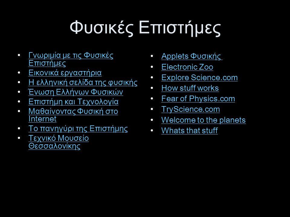 Φυσικές Επιστήμες •Γνωριμία με τις Φυσικές ΕπιστήμεςΓνωριμία με τις Φυσικές Επιστήμες •Εικονικά εργαστήριαΕικονικά εργαστήρια •Η ελληνική σελίδα της φυσικήςΗ ελληνική σελίδα της φυσικής •Ένωση Ελλήνων ΦυσικώνΈνωση Ελλήνων Φυσικών •Επιστήμη και ΤεχνολογίαΕπιστήμη και Τεχνολογία •Μαθαίνοντας Φυσική στο InternetΜαθαίνοντας Φυσική στο Internet •Το πανηγύρι της ΕπιστήμηςΤο πανηγύρι της Επιστήμης •Τεχνικό Μουσείο ΘεσσαλονίκηςΤεχνικό Μουσείο Θεσσαλονίκης •Applets Φυσικής Applets Φυσικής •Electronic ZooElectronic Zoo •Explore Science.comExplore Science.com •How stuff worksHow stuff works •Fear of Physics.comFear of Physics.com •TryScience.comTryScience.com •Welcome to the planetsWelcome to the planets •Whats that stuffWhats that stuff